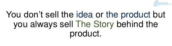Bạn không bán sản phẩm hay ý tưởng, dịch vụ nào cho khách hàng, cái bạn cần phải bán chính là câu chuyện đằng sau sản phẩm đó.